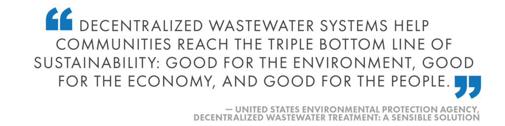 Decentralized wastewater systems help communities reach the triple bottom line of sustainability: good for the environment, good for the economy, and good for the people. United States Environmental Protection Agency, Decentralized Wastewater Treatment: A Sensible Solution