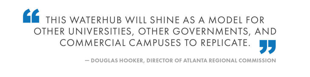 This WaterHub will shine as a model for other universities, other governments, and commercial campuses to replicate. Douglas Hooker, Director of Atlanta Regional Commission