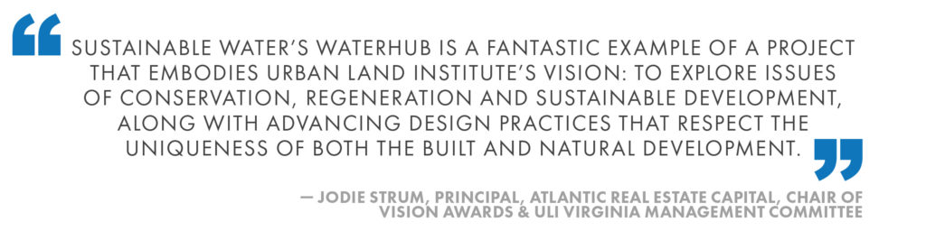 Sustainable Water's WaterHub is a fantastic example of a project that embodies Urban Land Institute's Vision: to explore issues of conservation, regeneration and sustainable development, along with advancing design practices that respect the uniqueness of both the built and natural development. Jodie Strum, Principal, Atlantic Real Estate Capital, Chair of Vision Awards & ULI Virginia Management Committee