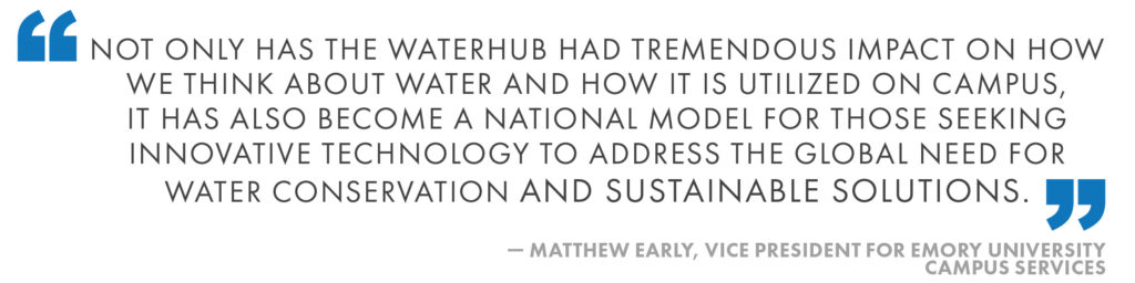 Not only has the WaterHub had tremendous impact on how we think about water and how it is utilized on campus, it has also become a national model for those seeking innovative technology to address the global need for water conservation and sustainable solutions. Matthew Early, Vice President for Emory University Campus Services