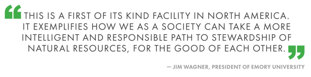 This is a first of its kind facility in North America. It exemplifies how we as a society can take a more intelligent and responsible path to stewardship of natural resources, for the good of each other. Jim Wagner, President of Emory University