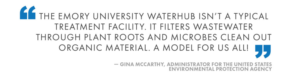 The Emory University WaterHub isn't a typical treatment facility. It filters wastewater through plant roots and microbes clean out organic material. A model for us all! Gina McCarthy, Administrator for the United States Environmental Protection Agency